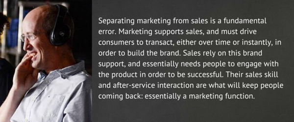 Separating marketing from sales is a fundamental error. Marketing supports sales, and must drive consumers to transact, either over time or instantly, in order to build the brand. Sales rely on this brand support, and essentially needs people to engage with the product in order to be successful. Their sales skill and after-service interaction are what will keep people coming back: essentially a marketing function.