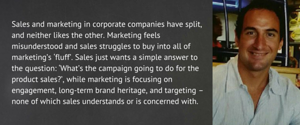 Sales and marketing in corporate companies have split, and neither likes the other. Marketing feels misunderstood and sales struggles to buy into all of marketing's 'fluff'. Sales just wants a simple answer to the question: 'What's the campaign going to do for the product sales?', while marketing is focusing on engagement, long-term brand heritage, and targeting – none of which sales understands or is concerned with. Gary Whitaker