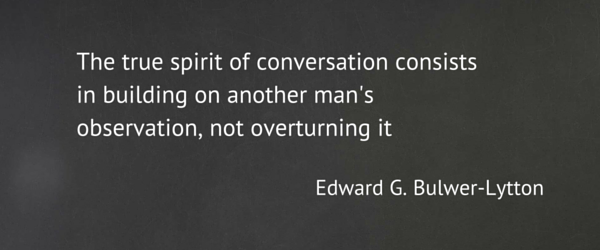 The true spirit of conversation consists of building on another man's observation, not overturning it.