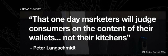 Peter Langschmidt Quote Marketers judge consumers on the contents of their wallets not their kitchens IAB Digital Summit