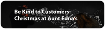 Be Kind to Customers: Christmas at Aunt Ednas
